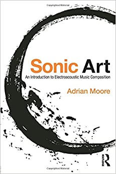 Sonic Art: An Introduction to Electroacoustic Music Composition