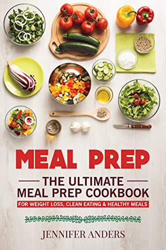Meal Prep : The Ultimate Meal Prep Cookbook - For Weight Loss, Clean Eating & Healthy Meals by [Anders, Jennifer]