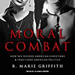 Moral Combat: How Sex Divided American Christians and Fractured American Politics | R. Marie Griffith