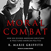 Moral Combat: How Sex Divided American Christians and Fractured American Politics Audiobook by R. Marie Griffith Narrated by Jo Anna Perrin