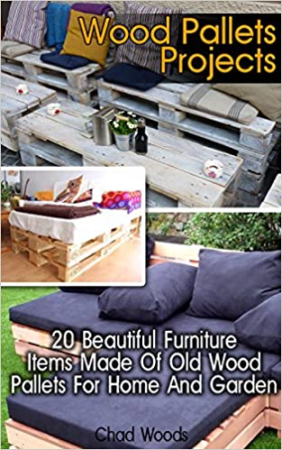 Wood Pallets Projects: 20 Beautiful Furniture Items Made Of Old Wood Pallets For Home And Garden: (Household Hacks, DIY Projects, DIY Crafts,Wood Pallet ... recycled crafts, recycle reuse renew)