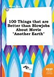 100 Things That Are Better Than Blowjobs about Movie Another Earth