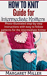 How To Knit: Guide for Intermediate Knitters: Photo-illustrated step-by-step instructions with easy to follow patterns for the intermediate Knitter (How ... Miller series Book 2) (English Edition)