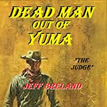 Dead Man out of Yuma: The Judge: Western Justice, Part One Audiobook by Jeff Breland Narrated by Carl Hausman