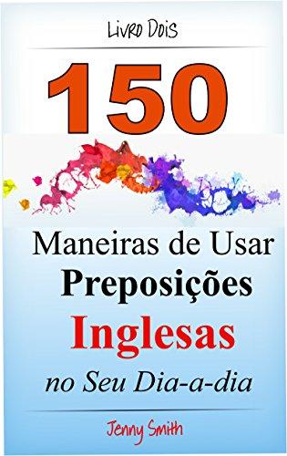 Download 150 Maneiras de Usar Preposições Inglesas no Seu Dia-a-dia. Livro Dois: Do Nível Elementar ao Intermediário. (Portuguese Edition) Pdf