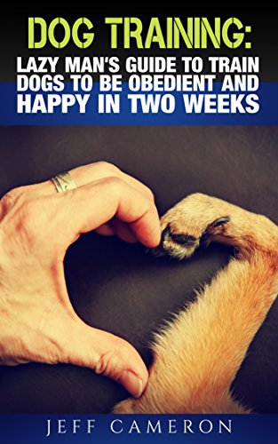 Tips Training Dog (Dog Training: Lazy Man's Guide To Train Dogs To Be Obedient And Happy In Two Weeks: (Dog Training, Puppy Training, Obedience, Dog Training Tips))