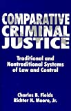 Comparative Criminal Justice : Traditional and Nontraditional Systems of Law and Control, Richard H. Moore Jr., 0881338702