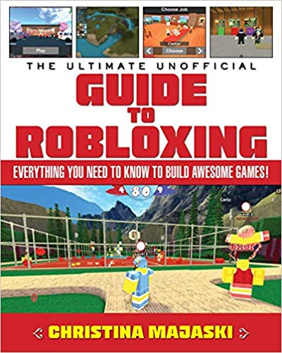 The Ultimate Unofficial Guide to Robloxing: Everything You Need to Know to Build Awesome Games!