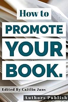 How to Promote Your Book. by [Jans, Caitlin, Atkins, Chantelle, Sophia, Alicia, Coyne, Alex J., Carrington-Russel, Kia, Kalekar, S., Billing, Richard, Kolic, Jen, Raphael, Lev, Sundwall, Susan]