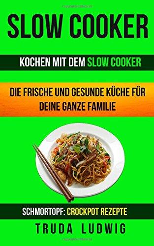 Slow Cooker (Sammlung): Kochen mit dem Slow Cooker: Die frische und gesunde Küche für deine ganze Familie: Schnelle und leichte Rezepte (Schmortopf: Crockpot Rezepte)