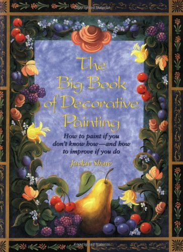 The Big Book of Decorative Painting: How to Paint If You Don'T Know How and How to Improve If You - Books Decorative Painting