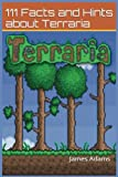Terraria: Guide: 111 Facts and Hints about Terraria (terraria, terraria guide, terraria cheats, terraria tips, terraria strategy, terraria tricks) (Volume 1)