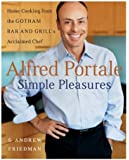 Alfred Portale Simple Pleasures: Home Cooking from the Gotham Bar and Grill's Acclaimed Chef