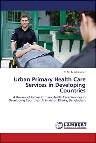 Urban Primary Health Care Services in Developing Countries: A Review of Urban Primary Health Care Services in Developing Countries: A Study on Dhaka, Bangladesh