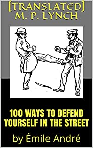 100 WAYS TO DEFEND YOURSELF IN THE STREET: by Émile André (English Edition)