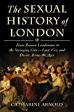 Image of The Sexual History of London: From Roman Londinium to the Swinging City---Lust, Vice, and Desire Across the Ages