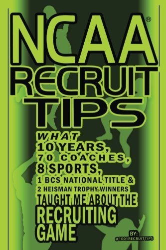 NCAA Recruit Tips: What 10 Years, 70 Coaches, 8 Sports, 1 BCS National Title and 2 Heisman Trophy Winners Taught Me About the Recruiting Game by @1001RecruitTips (2012-07-07)