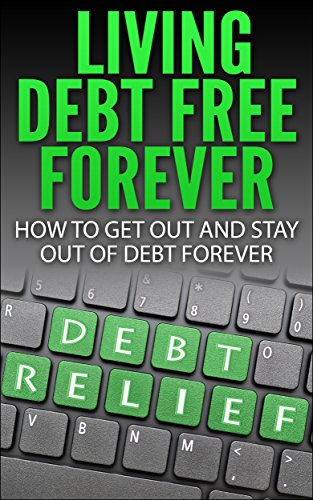 Living Debt Free Forever: How To Get Out And Stay Out Of Debt Forever (Surviving Debt, Budgeting, Debt Free, Personal Finance, Retirement, 401k)