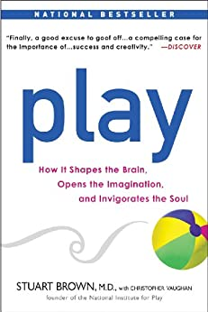 Play: How it Shapes the Brain, Opens the Imagination, and Invigorates the Soul by [Brown M.D., Stuart, Vaughan, Christopher]