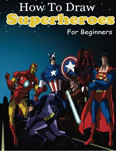 How To Draw Superheroes For Beginners Learn To Draw Superheroes Drawing Your Favorite Superheroes Easy Creation Artz 9781541302839 Amazon Com Books