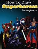 draw a superhero - How to Draw Superheroes for Beginners: Learn to Draw Superheroes (Drawing Your Favorite Superheroes Easy)