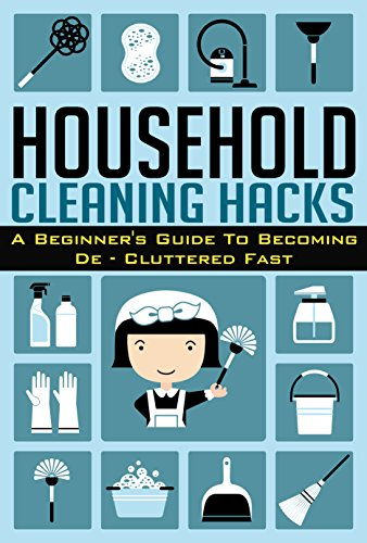 Household Cleaning Hacks -  A Beginner's Guide To Becoming De- Cluttered FAST! (Beginners Guide For De - cluttering, Cleaning Hacks, De-cluttered Fast, Household Hacks)