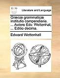Græcæ Grammaticæ Institutio Compendiaria Autore Edv Wettenhal, Editio Decima, Edward Wettenhall, 1140836625