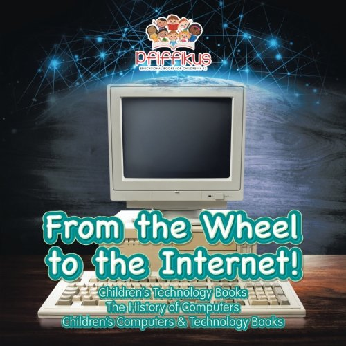 From the Wheel to the Internet! Children's Technology Books: The History of Computers - Children's Computers & Technology Books