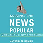 Making the News Popular: Mobilizing US News Audiences   Anthony M. Nadler