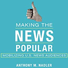 Making the News Popular: Mobilizing US News Audiences Audiobook by Anthony M. Nadler Narrated by Robert J. Eckrich