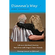 Dianna's Way: Life as a Spiritual Journey Best done with Dogs & Dear Friends Having Cancer is Optional
