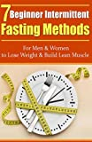 7 beginner intermittent fasting methods for men women to lose weight and build lean muscle intermittent fasting fasting methods build lean muscle