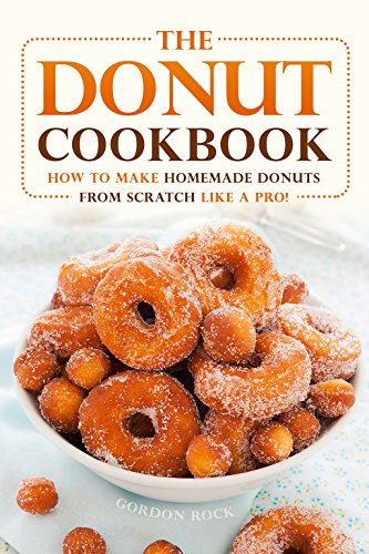 The Donut Cookbook: How to Make Homemade Donuts from Scratch like A Pro!