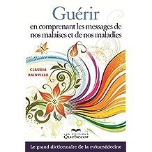 Guérir en comprenant les messages de nos malaises et de nos maladies: Le grand dictionnaire de la métamédecine (Santé) (French Edition)