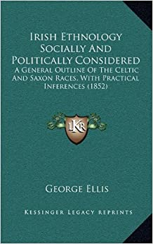 Book Irish Ethnology Socially and Politically Considered: A General Outline of the Celtic and Saxon Races, with Practical Inferences (1852)