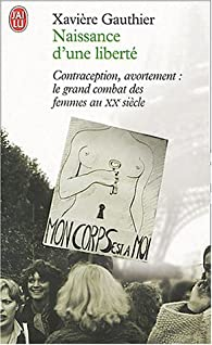 Naissance d'une liberté : Avortement, contraception, le grand combat des femmes au XXe siècle par Xavière Gauthier