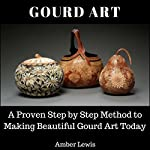 Gourd Art: A Proven Step-by-Step Method to Making Beautiful Gourd Art Today | Amber Lewis