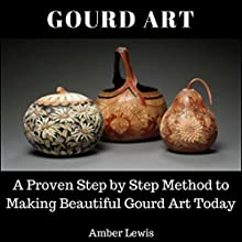 Gourd Art: A Proven Step-by-Step Method to Making Beautiful Gourd Art Today Audiobook by Amber Lewis Narrated by Mindy Newell
