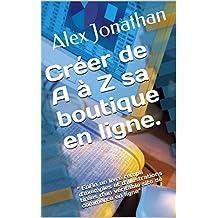 """Créer de A à Z sa boutique en ligne.: """" Enfin un livre rempli d'exemples et d'illustrations tirées d'un véritable site de commerce en ligne"""" (French Edition)"""