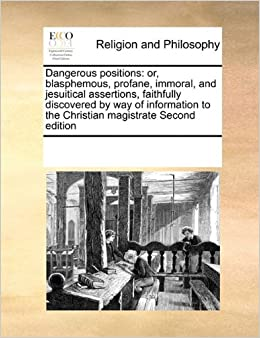 Dangerous positions: or, blasphemous, profane, immoral, and jesuitical assertions, faithfully discovered by way of information to the Christian magistrate Second edition