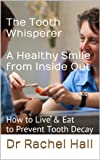 The Tooth Whisperer A Healthy Smile from Inside Out. How to Live & Eat to Prevent Tooth Decay