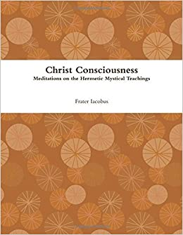 Christ Consciousness by Frater Iacobus (2013-06-12)