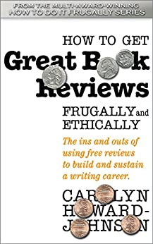 How to Get Great Book Reviews Frugally and Ethically: The ins and outs of using free reviews to build and sustain a writing career. (HowToDoItFrugally Series of books for writers 3) by [Carolyn Howard-Johnson]