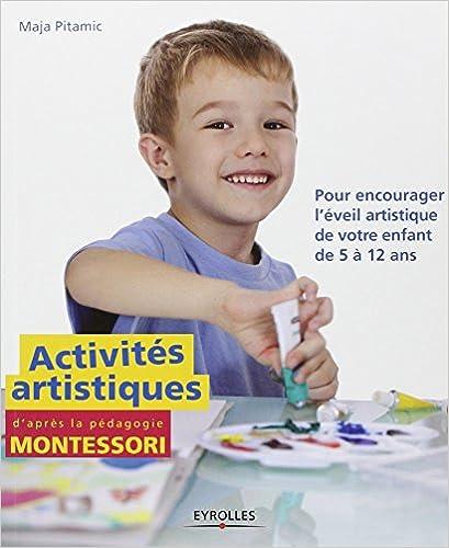 Activités artistiques daprès la pédagogie Montessori: Pour encourager léveil artistique de votre enfant de 5 à 12 ans