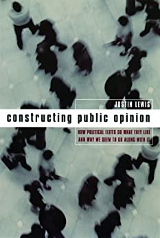 Constructing Public Opinion: How Political Elites Do What They Like and Why We Seem to Go Along with It by [Lewis, Justin]