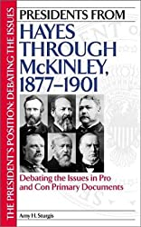 Presidents from Hayes through McKinley, 1877-1901: Debating the Issues in Pro and Con Primary Documents (The President's Position: Debating the Issues)