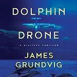 Dolphin Drone: A Military Thriller | James Ottar Grundvig