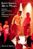 Butch Queens Up in Pumps: Gender, Performance, and Ballroom Culture in Detroit (Triangulations: Lesbian/Gay/Queer Theater/Drama/Performance) by Bailey, Marlon M. (2013) Paperback