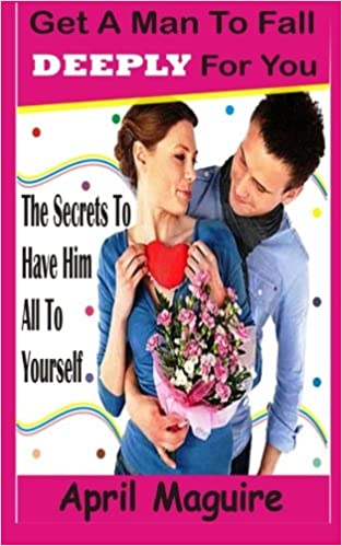 Get A Man To Fall Deeply For You: The Secrets To Have Him All To