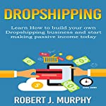 Dropshipping: Learn How to Build Your Own Dropshipping Business and Start Making Passive Income Today: Make Money Online, Book 1 | Robert J. Murphy